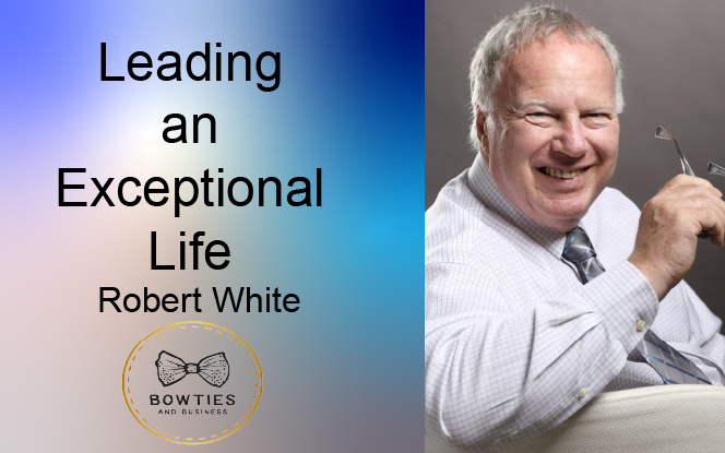 Leading an Exceptional Life with Robert White